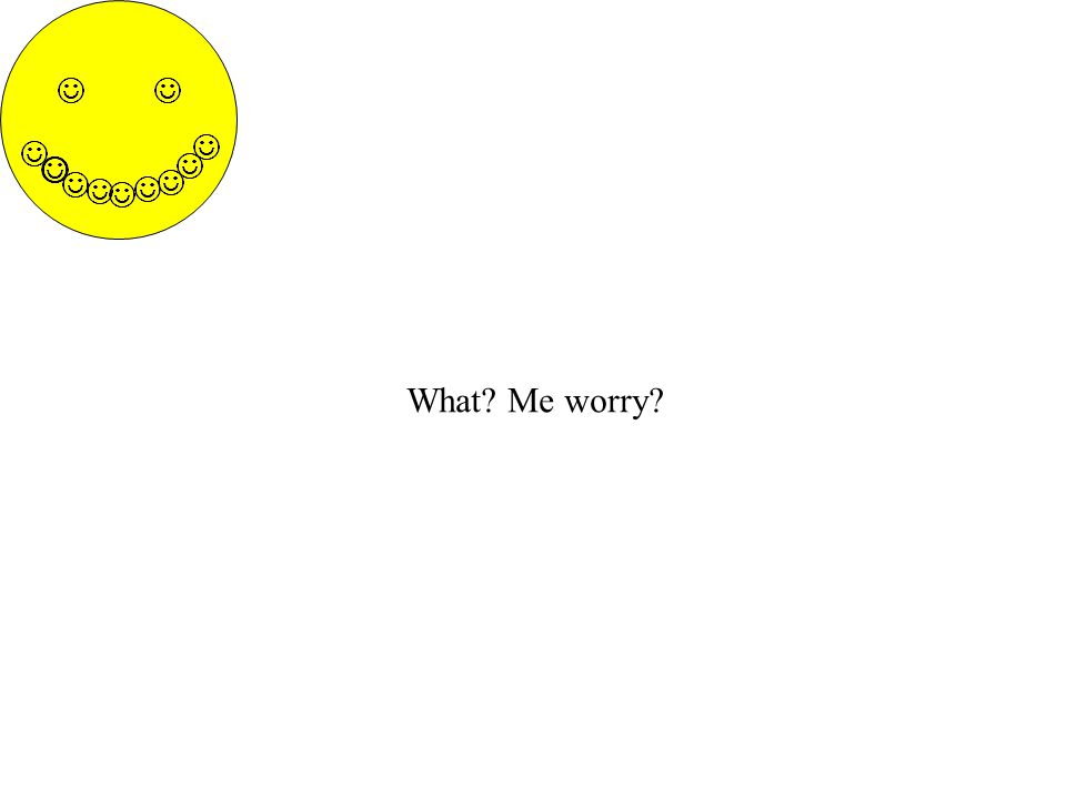 What? Me worry?
