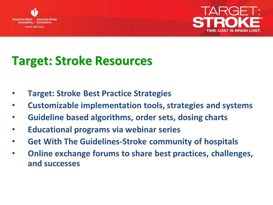 Target: Stroke Resources Target: Stroke Best Practice Strategies Customizable implementation tools, strategies and systems Guideline based algorithms, order sets, dosing charts Educational programs via webinar series Get With The Guidelines-Stroke community of hospitals Online exchange forums to share best practices, challenges, and successes