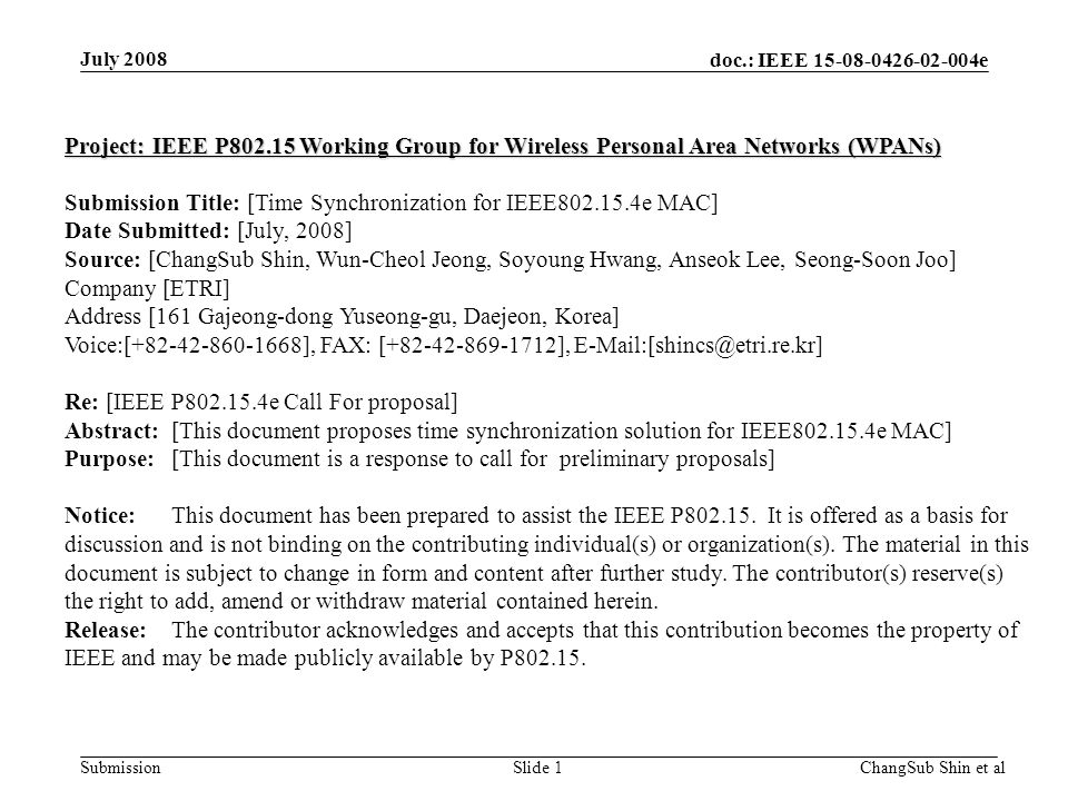 doc.: IEEE 15-08-0426-02-004e SubmissionSlide 1 Project: IEEE P802.15 Working Group for Wireless Personal Area Networks (WPANs) Submission Title: [Time Synchronization for IEEE802.15.4e MAC] Date Submitted: [July, 2008] Source: [ChangSub Shin, Wun-Cheol Jeong, Soyoung Hwang, Anseok Lee, Seong-Soon Joo] Company [ETRI] Address [161 Gajeong-dong Yuseong-gu, Daejeon, Korea] Voice:[+82-42-860-1668], FAX: [+82-42-869-1712], E-Mail:[shincs@etri.re.kr] Re: [IEEE P802.15.4e Call For proposal] Abstract:[This document proposes time synchronization solution for IEEE802.15.4e MAC] Purpose:[This document is a response to call for preliminary proposals] Notice:This document has been prepared to assist the IEEE P802.15.
