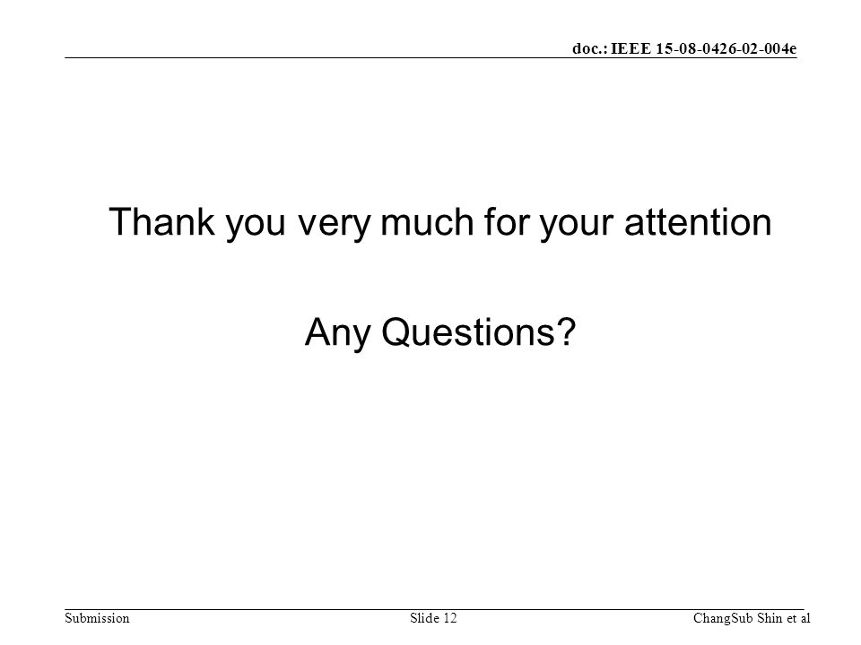 doc.: IEEE 15-08-0426-02-004e Submission Thank you very much for your attention Any Questions.