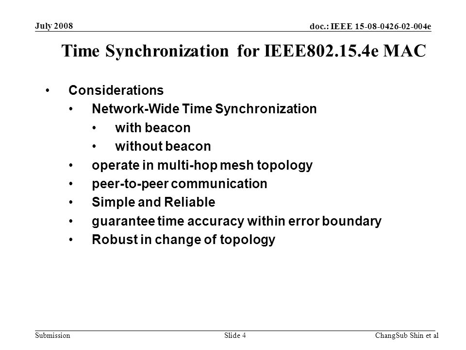 doc.: IEEE 15-08-0426-02-004e Submission Considerations Network-Wide Time Synchronization with beacon without beacon operate in multi-hop mesh topology peer-to-peer communication Simple and Reliable guarantee time accuracy within error boundary Robust in change of topology Time Synchronization for IEEE802.15.4e MAC July 2008 ChangSub Shin et alSlide 4