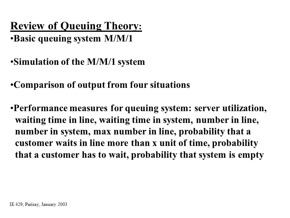 4 Analysis Options Educated guessing Queuing theory –Requires additional assumptions about the model –Popular, simple model: M/M/1 queue Interarrival times ~ exponential Service times ~ exponential, indep.