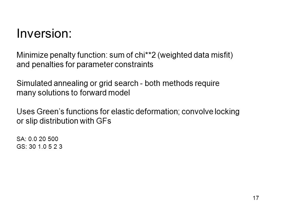 17 Inversion: Minimize penalty function: sum of chi**2 (weighted data misfit) and penalties for parameter constraints Simulated annealing or grid sear