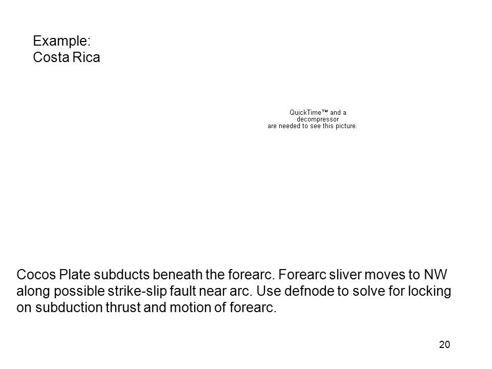 20 Example: Costa Rica Cocos Plate subducts beneath the forearc. Forearc sliver moves to NW along possible strike-slip fault near arc. Use defnode to