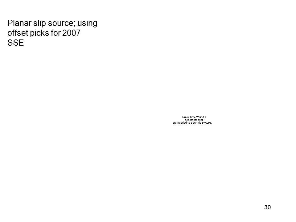 30 Planar slip source; using offset picks for 2007 SSE