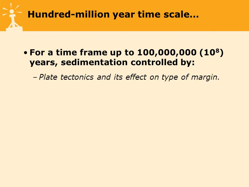 Hundred-million year time scale… For a time frame up to 100,000,000 (10 8 ) years, sedimentation controlled by: –Plate tectonics and its effect on type of margin.