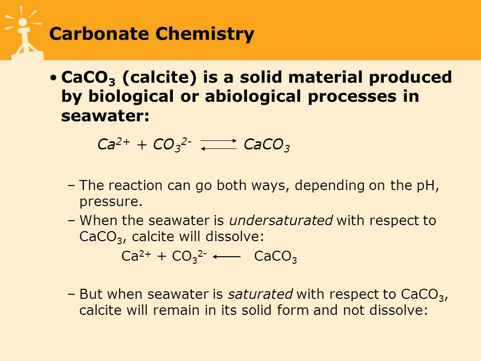 CaCO 3 (calcite) is a solid material produced by biological or abiological processes in seawater: Ca 2+ + CO 3 2- CaCO 3 –The reaction can go both ways, depending on the pH, pressure.
