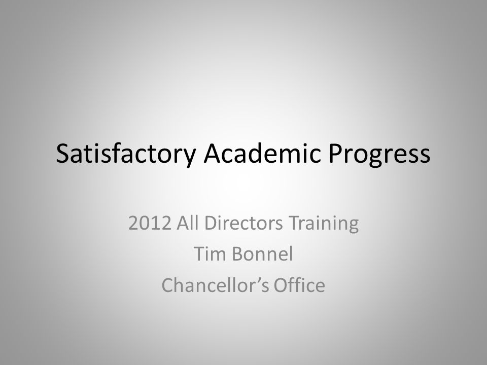 Satisfactory Academic Progress 2012 All Directors Training Tim Bonnel Chancellor's Office