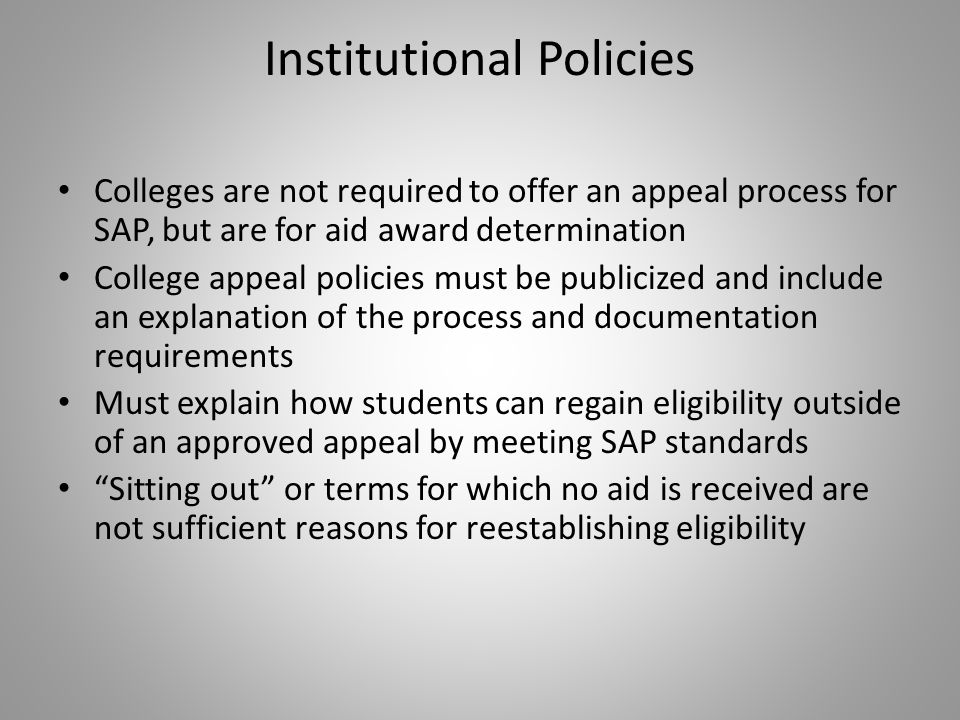 Institutional Policies Colleges are not required to offer an appeal process for SAP, but are for aid award determination College appeal policies must be publicized and include an explanation of the process and documentation requirements Must explain how students can regain eligibility outside of an approved appeal by meeting SAP standards Sitting out or terms for which no aid is received are not sufficient reasons for reestablishing eligibility