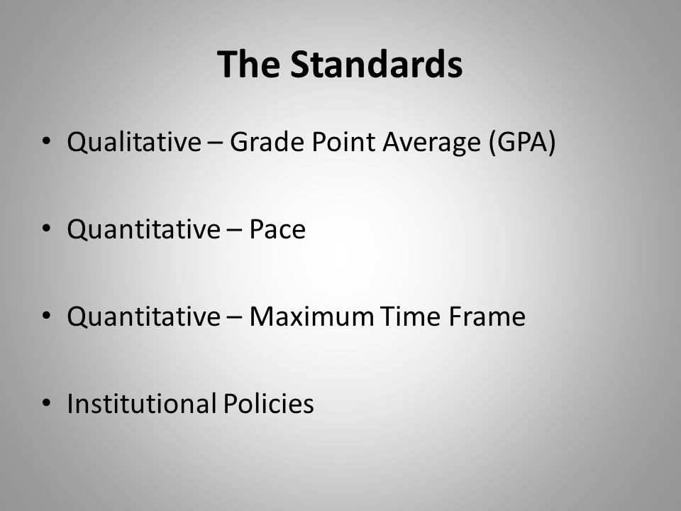The Standards Qualitative – Grade Point Average (GPA) Quantitative – Pace Quantitative – Maximum Time Frame Institutional Policies