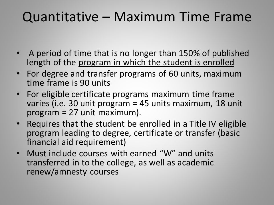 Quantitative – Maximum Time Frame A period of time that is no longer than 150% of published length of the program in which the student is enrolled For degree and transfer programs of 60 units, maximum time frame is 90 units For eligible certificate programs maximum time frame varies (i.e.
