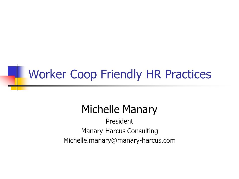 Worker Coop Friendly HR Practices Michelle Manary President Manary-Harcus Consulting Michelle.manary@manary-harcus.com