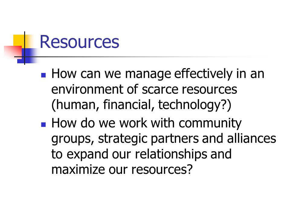 Resources How can we manage effectively in an environment of scarce resources (human, financial, technology ) How do we work with community groups, strategic partners and alliances to expand our relationships and maximize our resources