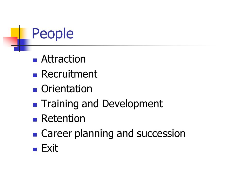 People Attraction Recruitment Orientation Training and Development Retention Career planning and succession Exit