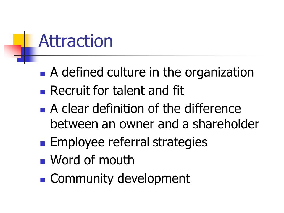 Attraction A defined culture in the organization Recruit for talent and fit A clear definition of the difference between an owner and a shareholder Employee referral strategies Word of mouth Community development