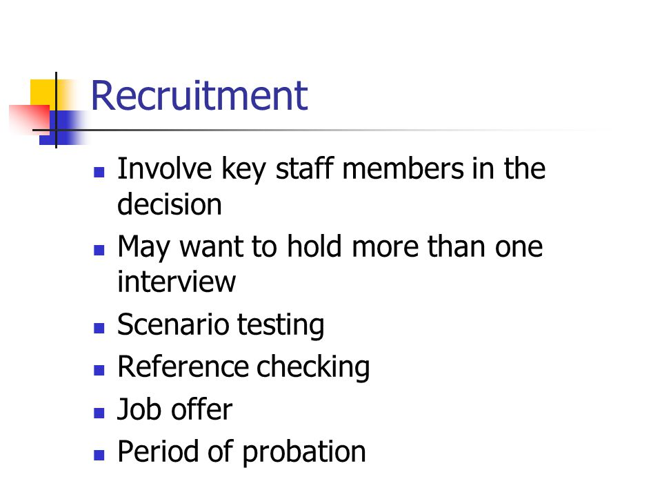 Recruitment Involve key staff members in the decision May want to hold more than one interview Scenario testing Reference checking Job offer Period of probation