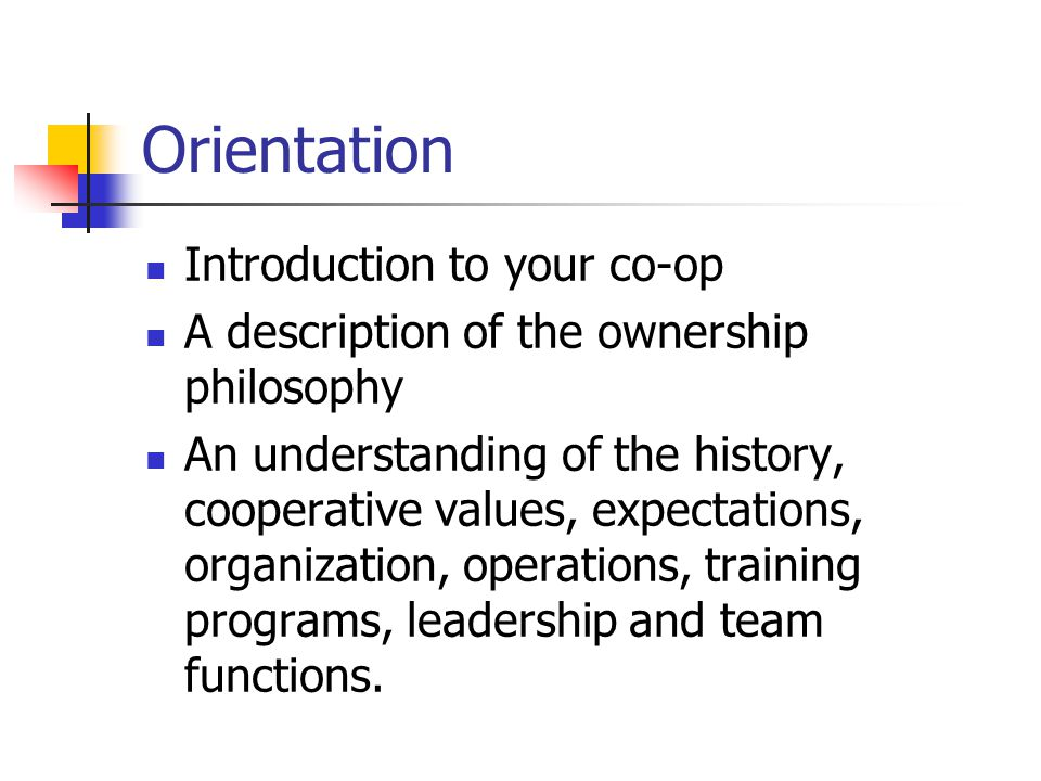 Orientation Introduction to your co-op A description of the ownership philosophy An understanding of the history, cooperative values, expectations, organization, operations, training programs, leadership and team functions.