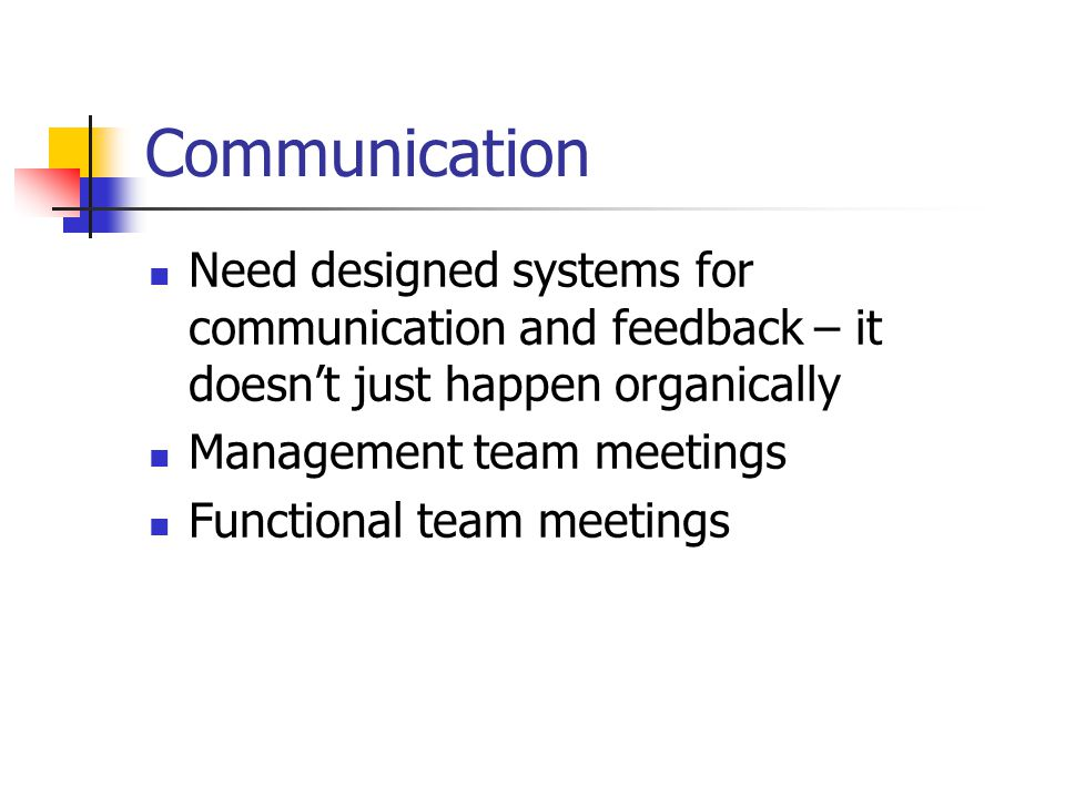 Communication Need designed systems for communication and feedback – it doesn't just happen organically Management team meetings Functional team meetings
