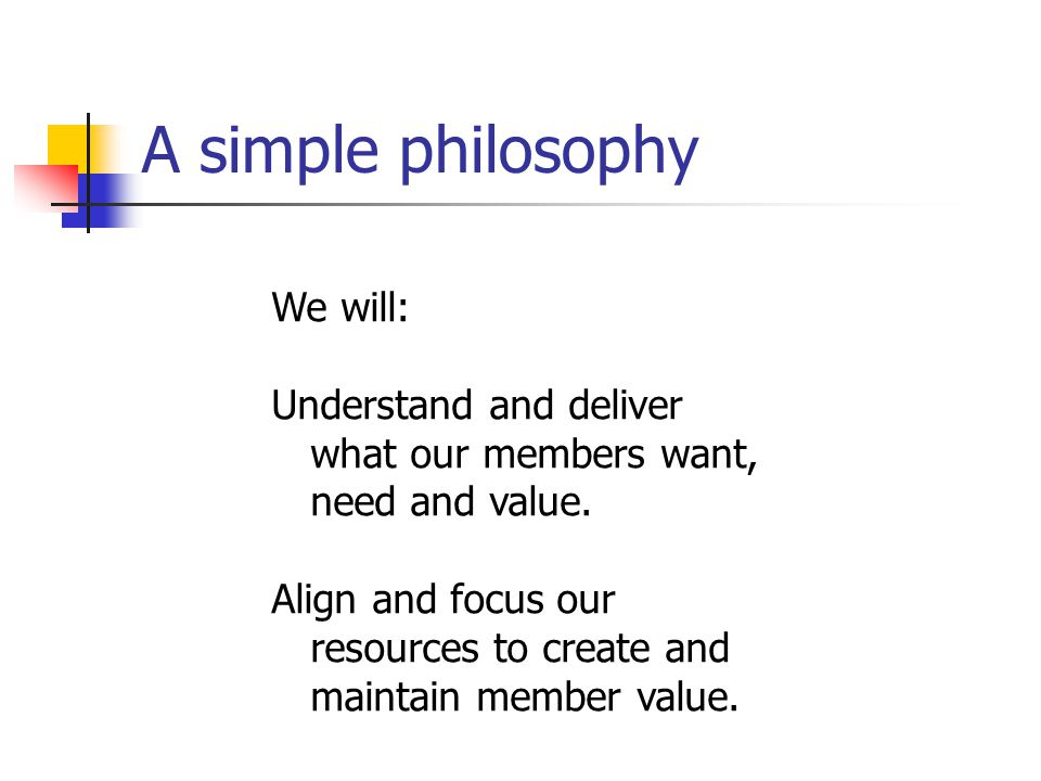 A simple philosophy We will: Understand and deliver what our members want, need and value.