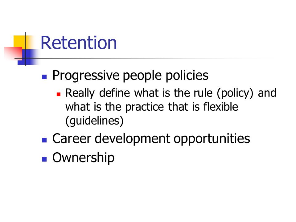 Retention Progressive people policies Really define what is the rule (policy) and what is the practice that is flexible (guidelines) Career development opportunities Ownership