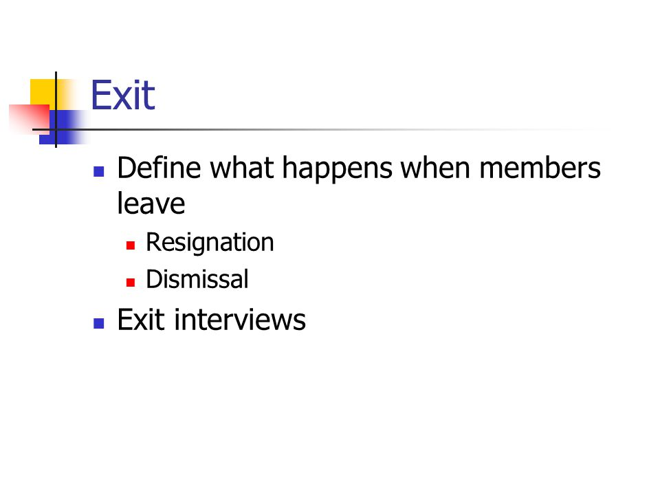 Exit Define what happens when members leave Resignation Dismissal Exit interviews