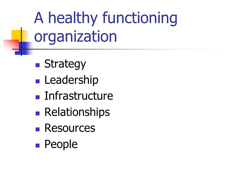 A healthy functioning organization Strategy Leadership Infrastructure Relationships Resources People