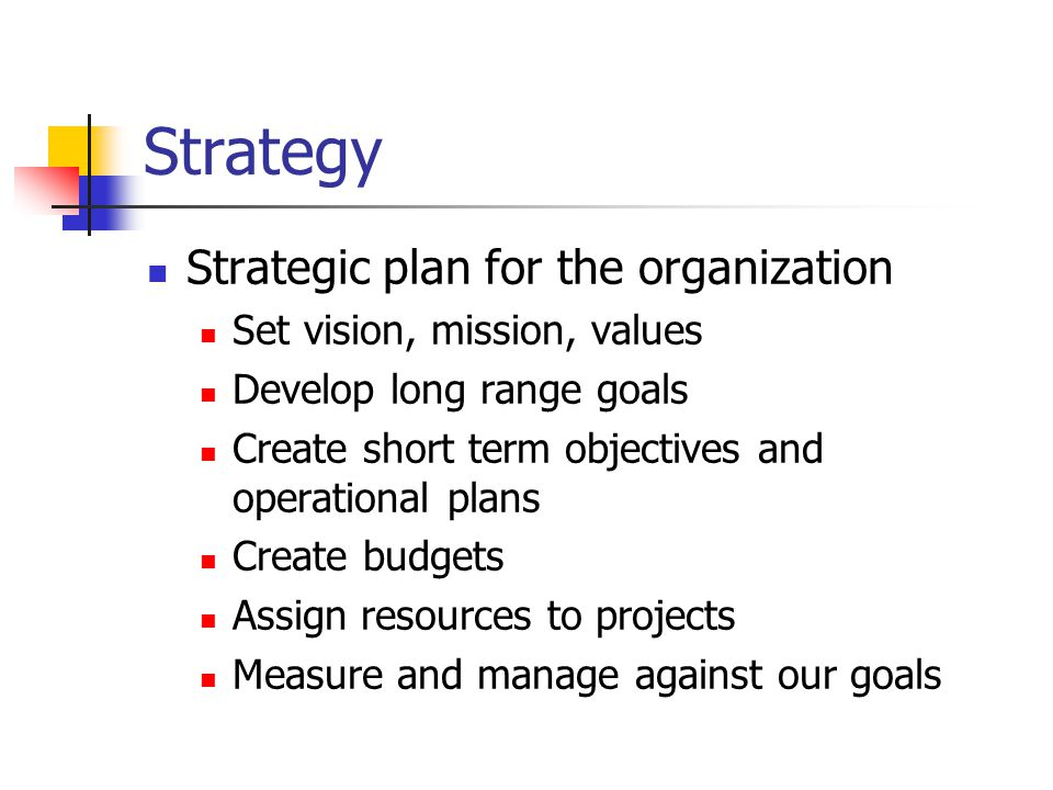 Strategy Strategic plan for the organization Set vision, mission, values Develop long range goals Create short term objectives and operational plans Create budgets Assign resources to projects Measure and manage against our goals
