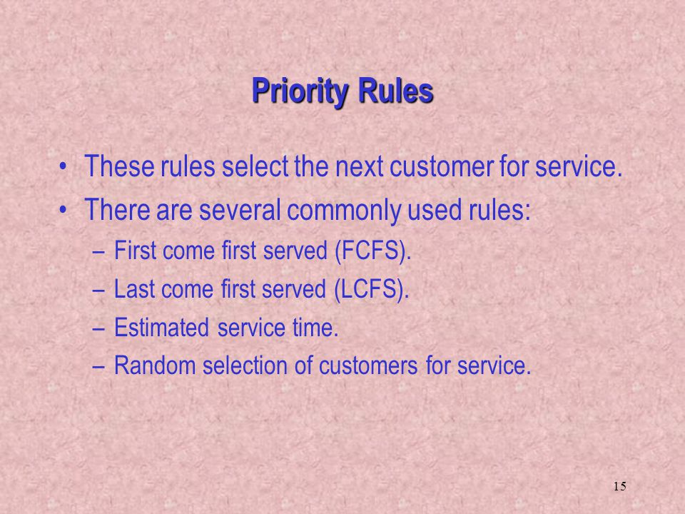 15 These rules select the next customer for service. There are several commonly used rules: –First come first served (FCFS). –Last come first served (