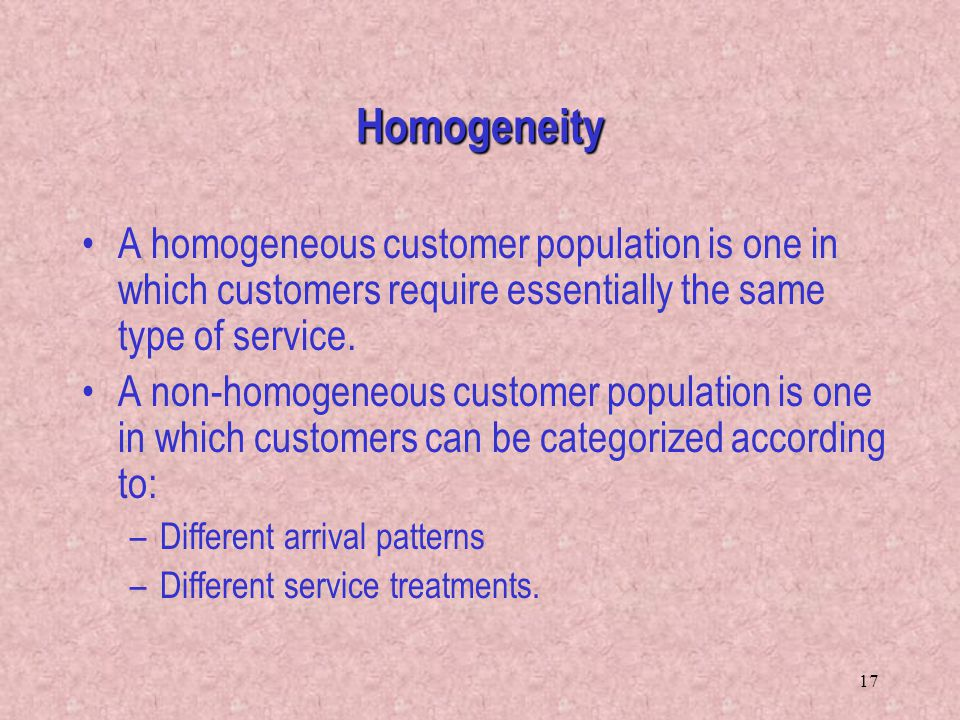 17 A homogeneous customer population is one in which customers require essentially the same type of service. A non-homogeneous customer population is