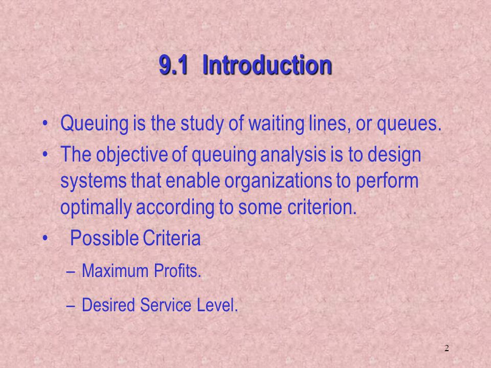 2 9.1 Introduction Queuing is the study of waiting lines, or queues. The objective of queuing analysis is to design systems that enable organizations