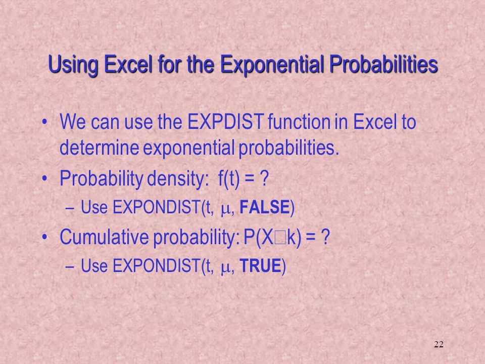 22 We can use the EXPDIST function in Excel to determine exponential probabilities. Probability density: f(t) = ? –Use EXPONDIST(t, , FALSE ) Cumulat