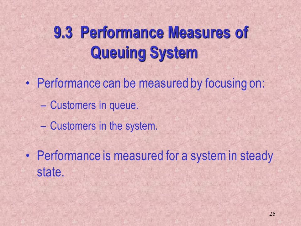 26 9.3 Performance Measures of Queuing System Performance can be measured by focusing on: –Customers in queue. –Customers in the system. Performance i