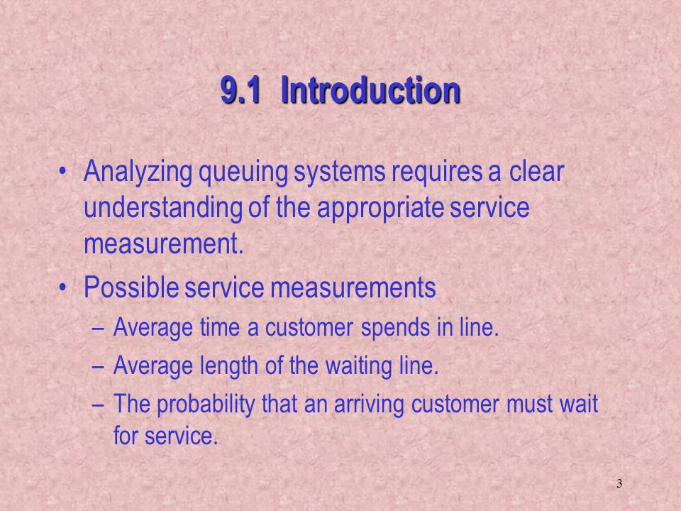 3 9.1 Introduction Analyzing queuing systems requires a clear understanding of the appropriate service measurement. Possible service measurements –Ave