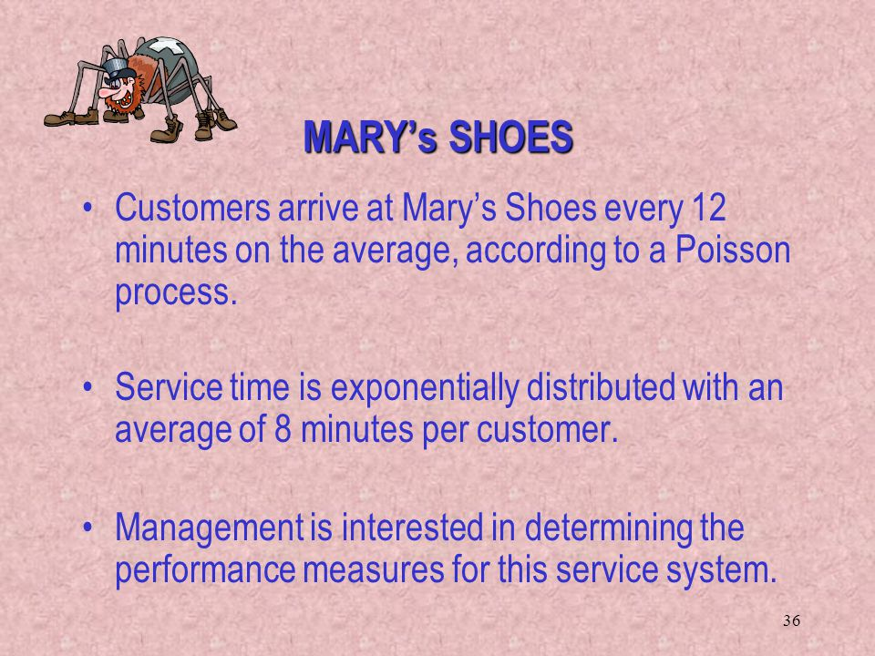 36 MARY's SHOES Customers arrive at Mary's Shoes every 12 minutes on the average, according to a Poisson process. Service time is exponentially distri