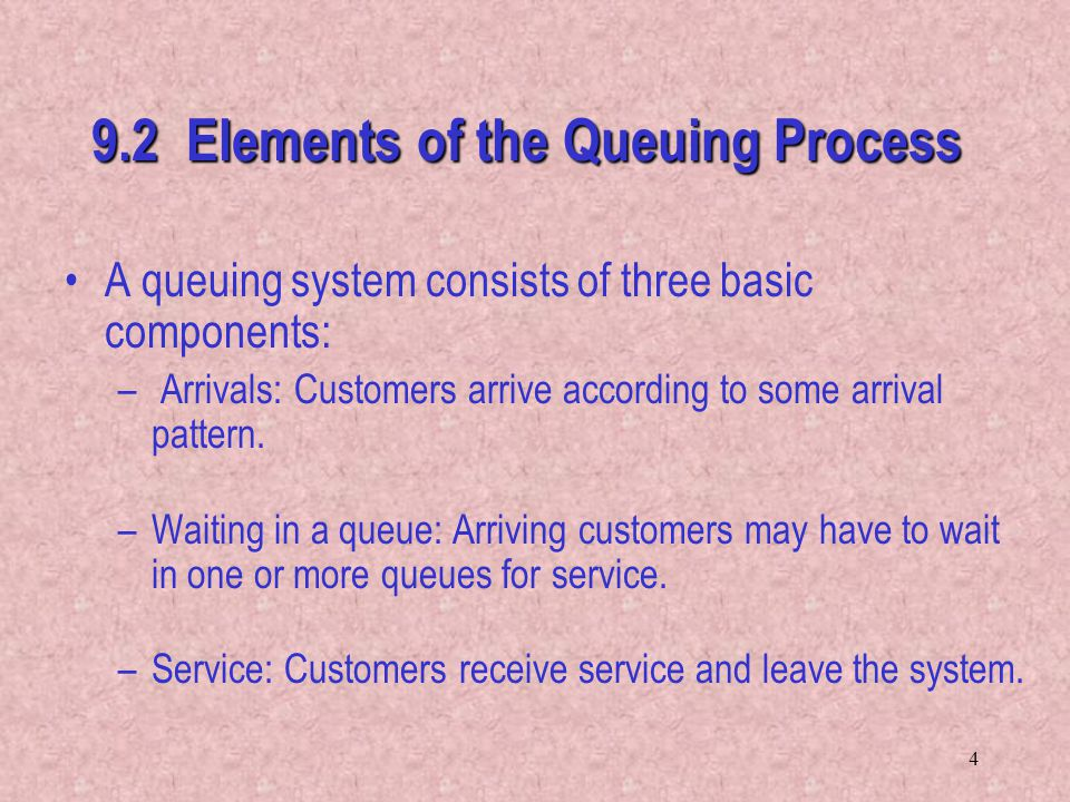 4 9.2 Elements of the Queuing Process A queuing system consists of three basic components: – Arrivals: Customers arrive according to some arrival patt