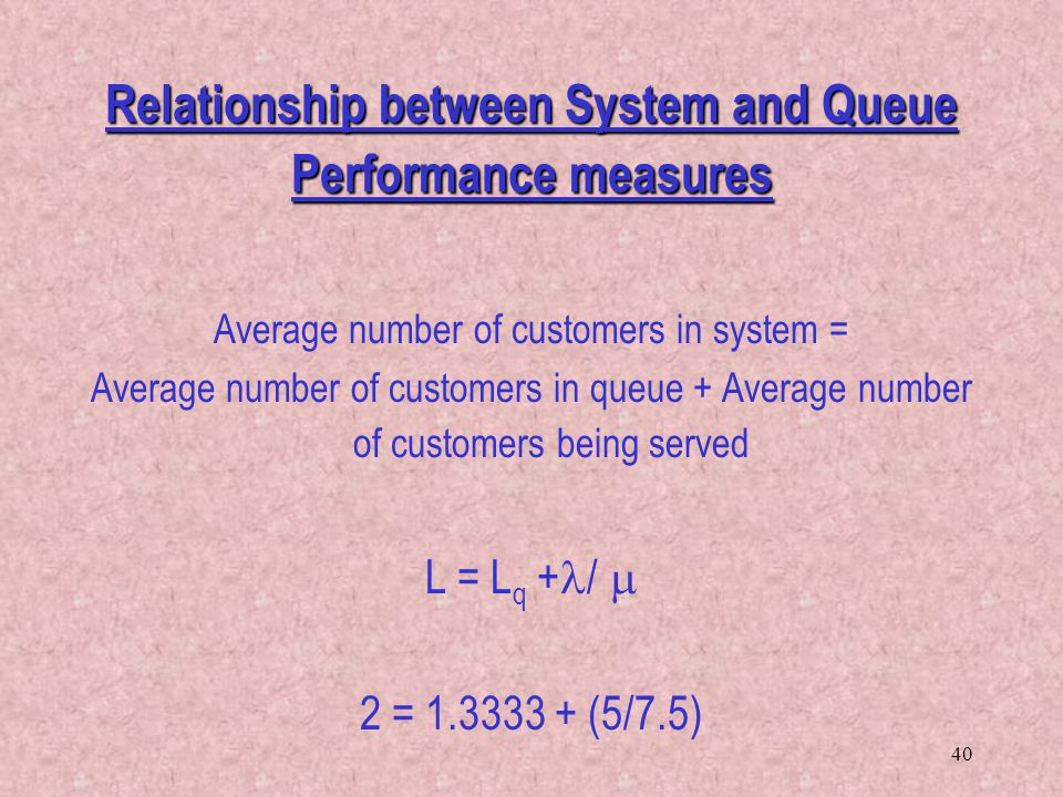 40 Relationship between System and Queue Performance measures Average number of customers in system = Average number of customers in queue + Average n