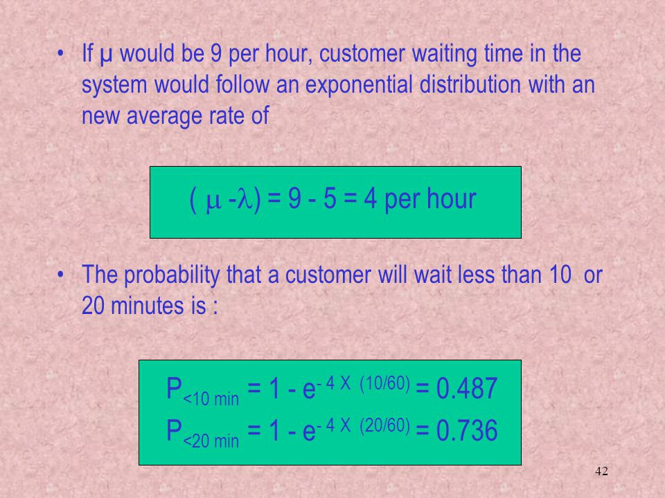 42 If µ would be 9 per hour, customer waiting time in the system would follow an exponential distribution with an new average rate of (  - ) = 9 - 5