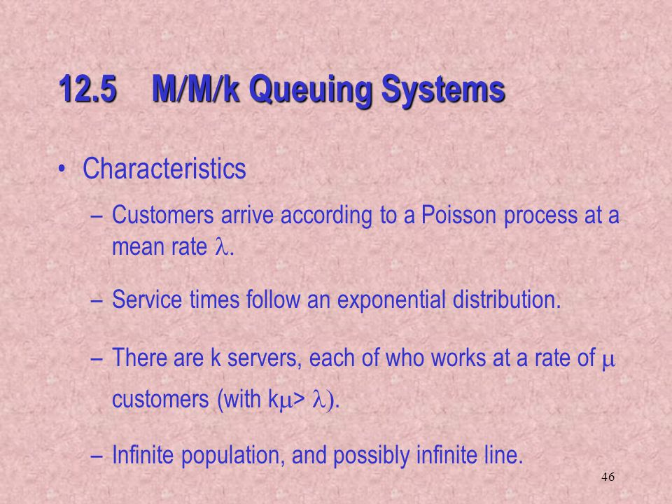 46 12.5 M  M  k Queuing Systems Characteristics –Customers arrive according to a Poisson process at a mean rate  –Service times follow an exponent