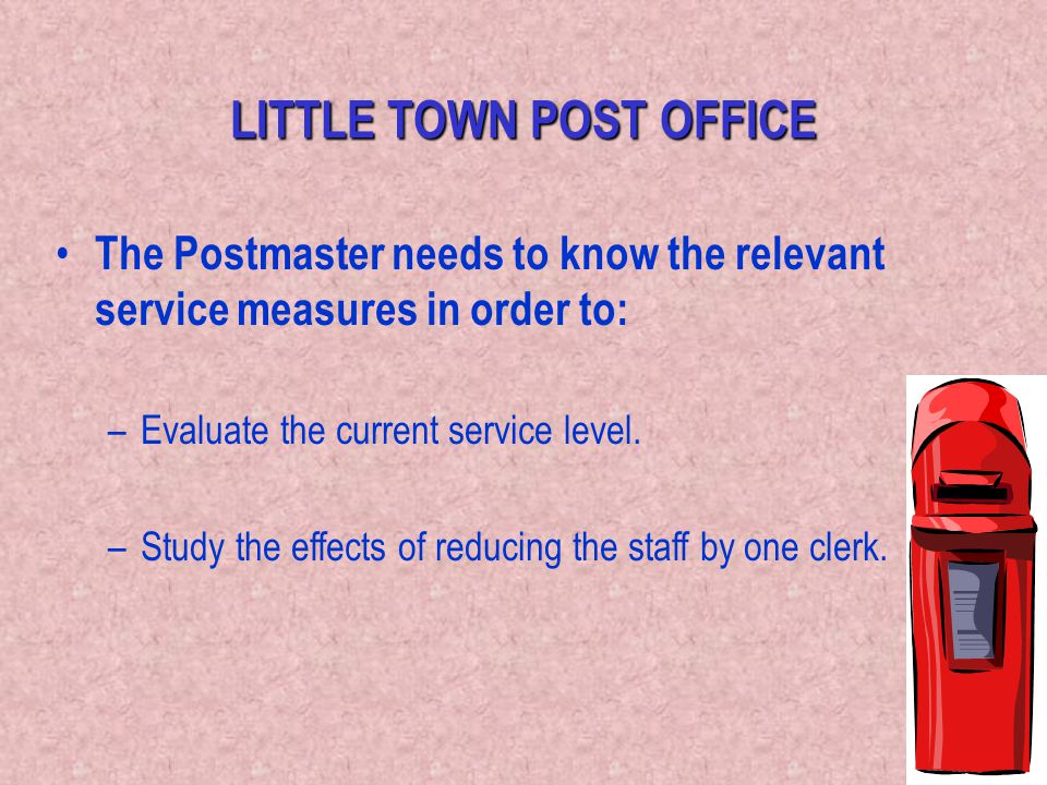 50 LITTLE TOWN POST OFFICE The Postmaster needs to know the relevant service measures in order to: –Evaluate the current service level. –Study the eff