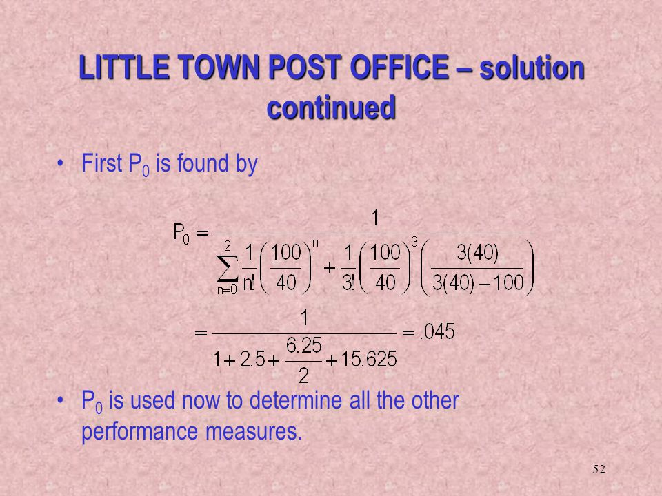 52 LITTLE TOWN POST OFFICE – solution continued First P 0 is found by P 0 is used now to determine all the other performance measures.