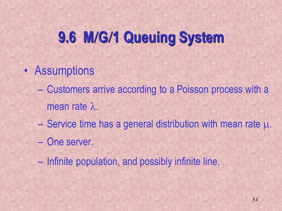 54 9.6 M  G  1 Queuing System Assumptions –Customers arrive according to a Poisson process with a mean rate  –Service time has a general distribut