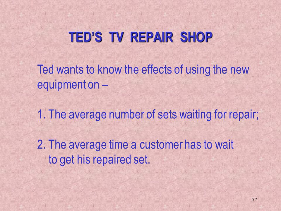 57 Ted wants to know the effects of using the new equipment on – 1. The average number of sets waiting for repair; 2. The average time a customer has