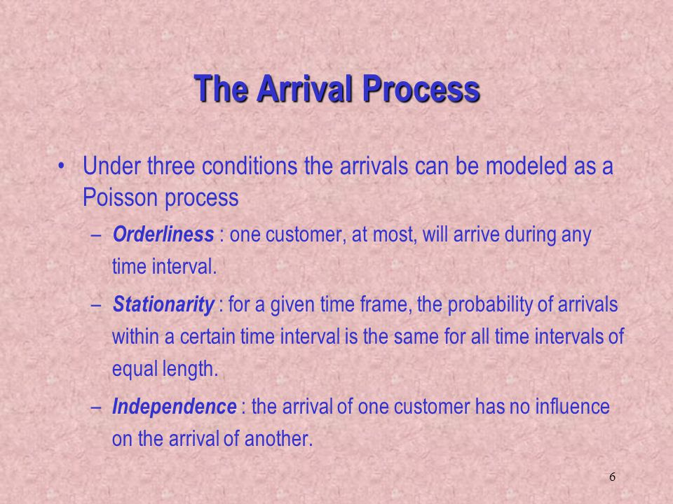 6 Under three conditions the arrivals can be modeled as a Poisson process – Orderliness : one customer, at most, will arrive during any time interval.