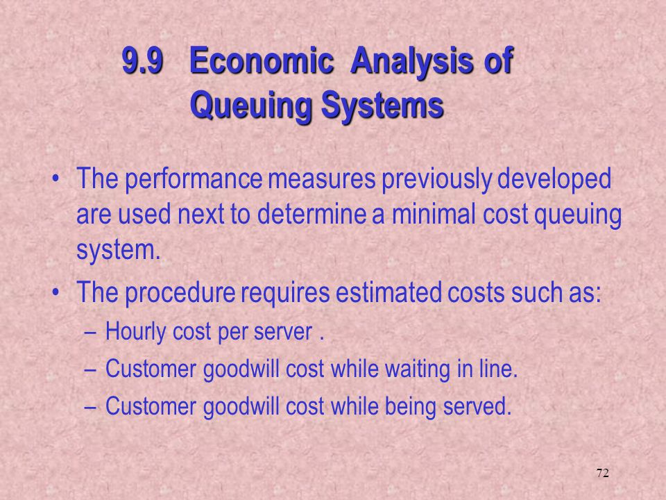 72 9.9 Economic Analysis of Queuing Systems The performance measures previously developed are used next to determine a minimal cost queuing system. Th