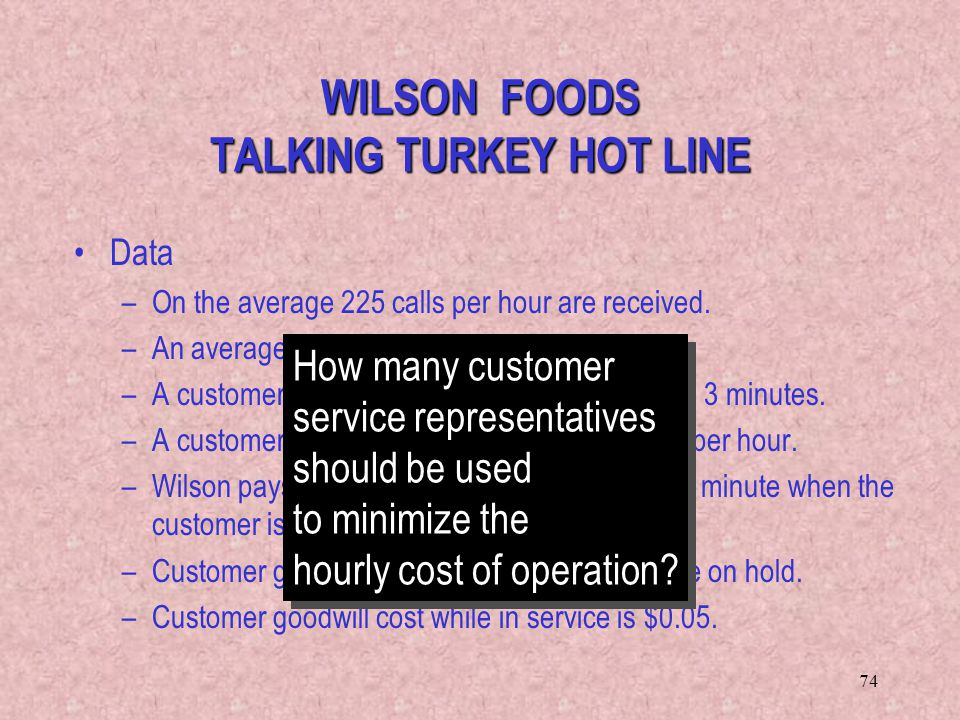 74 Data –On the average 225 calls per hour are received. –An average phone call takes 1.5 minutes. –A customer will stay on the line waiting at most 3