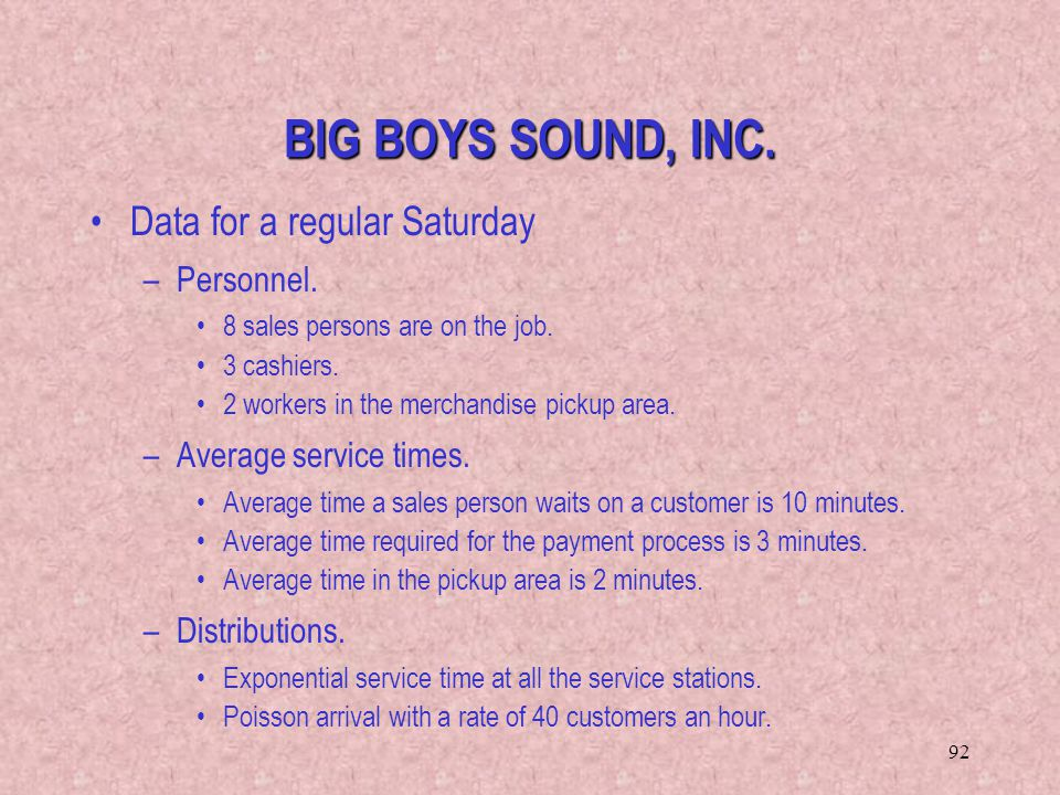 92 Data for a regular Saturday –Personnel. 8 sales persons are on the job. 3 cashiers. 2 workers in the merchandise pickup area. –Average service time