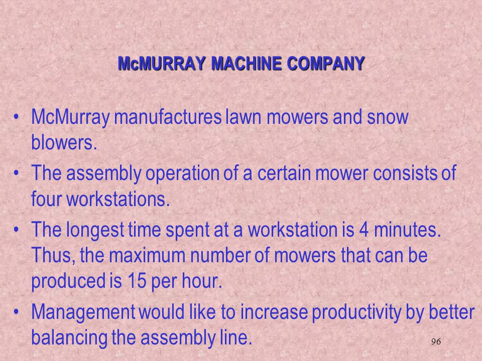 96 McMURRAY MACHINE COMPANY McMurray manufactures lawn mowers and snow blowers. The assembly operation of a certain mower consists of four workstation