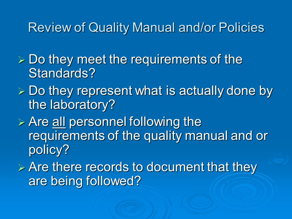 Review of Quality Manual and/or Policies  Do they meet the requirements of the Standards?  Do they represent what is actually done by the laboratory