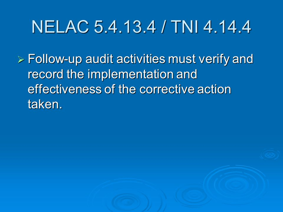 NELAC 5.4.13.4 / TNI 4.14.4  Follow-up audit activities must verify and record the implementation and effectiveness of the corrective action taken.