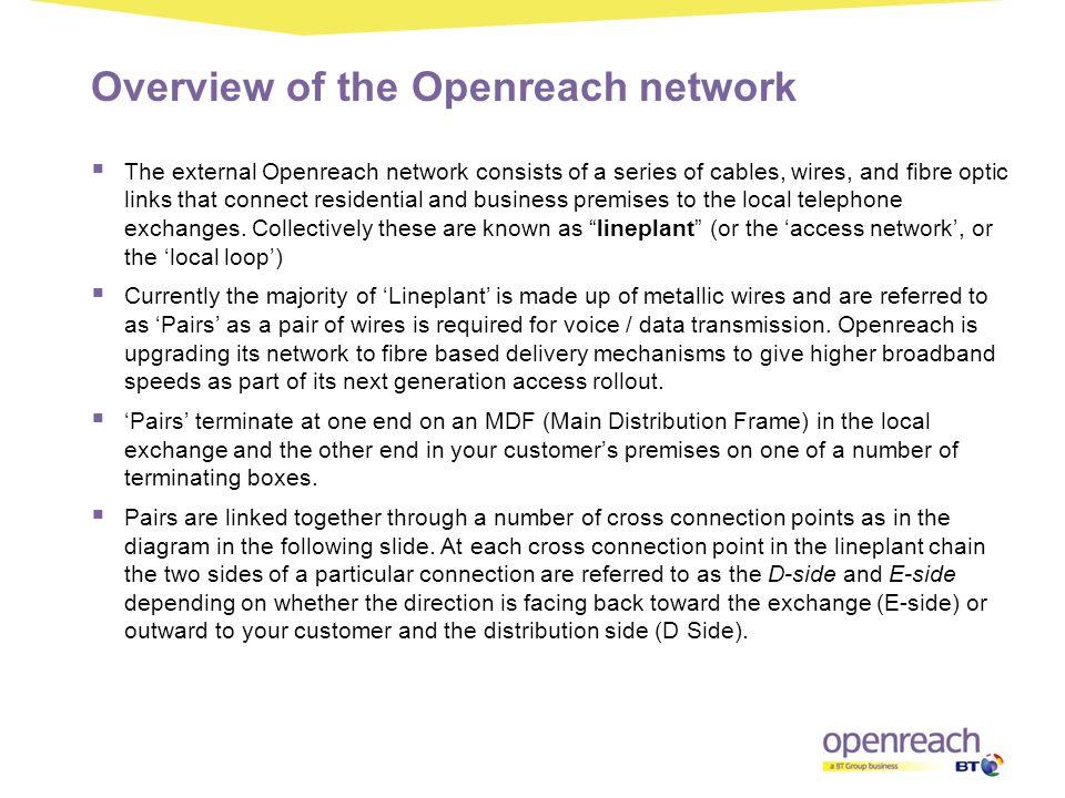 Overview of the Openreach network  The external Openreach network consists of a series of cables, wires, and fibre optic links that connect residenti